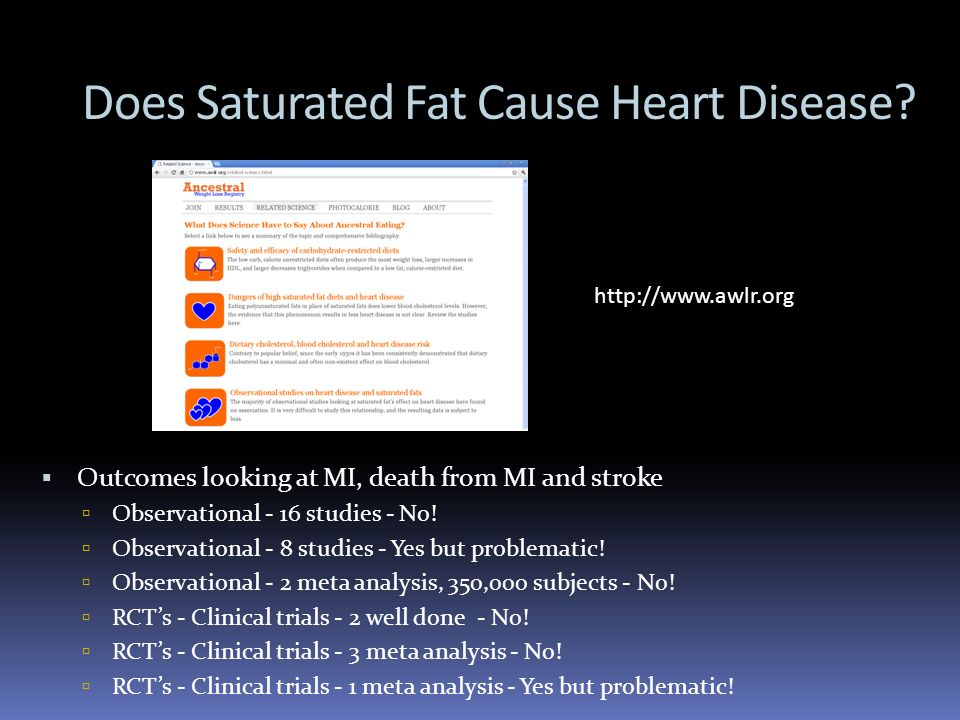 Does Saturated Fat Cause Heart Disease? Outcomes looking at MI, death from MI and stroke Observational - 16 studies - No! Observational - 8 studies -