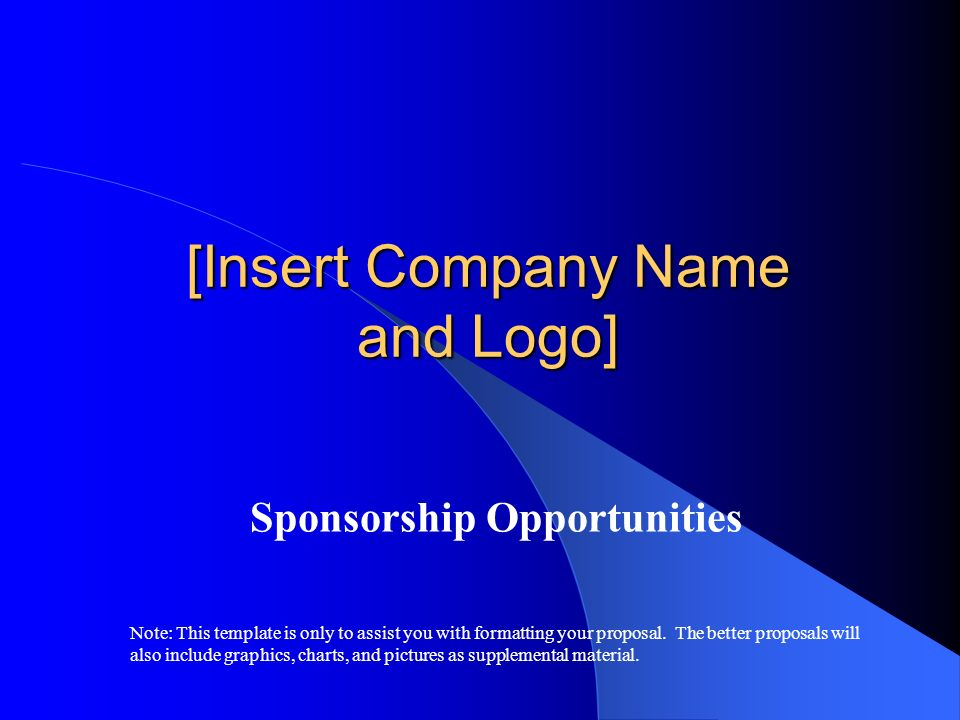 [Insert Company Name and Logo] Sponsorship Opportunities Note: This template is only to assist you with formatting your proposal. The better proposals