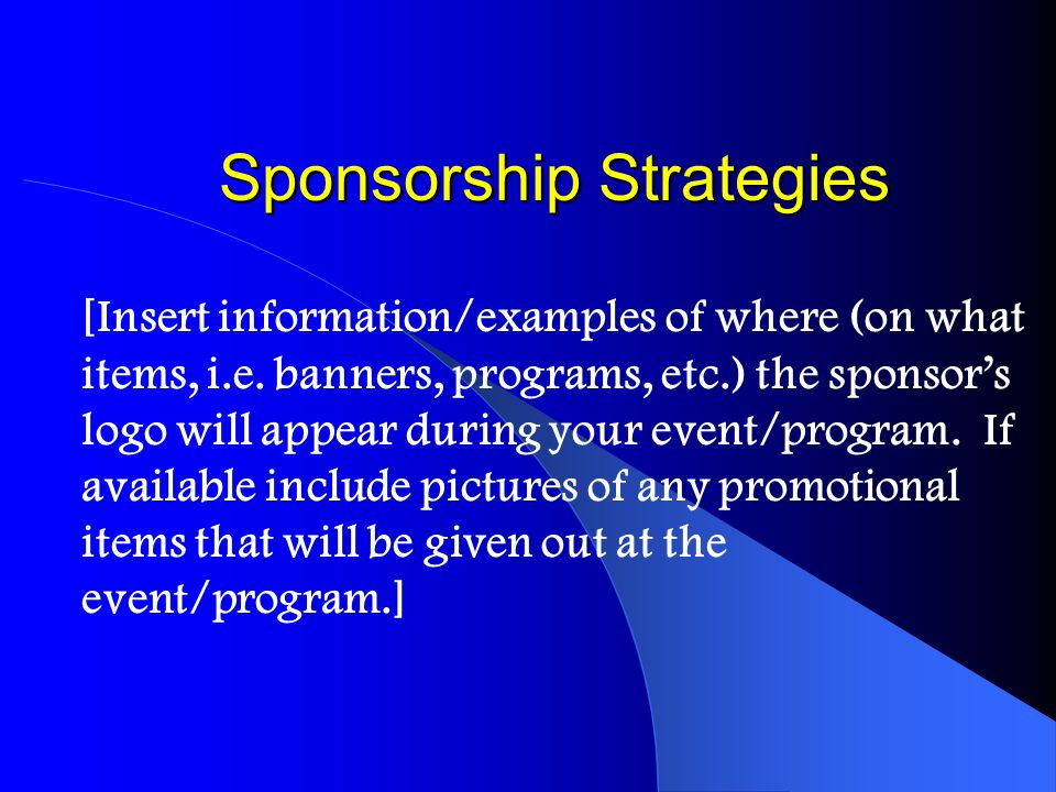 Sponsorship Strategies [Insert information/examples of where (on what items, i.e. banners, programs, etc.) the sponsors logo will appear during your e