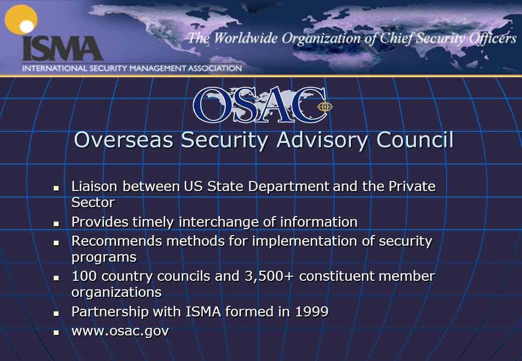 Overseas Security Advisory Council Liaison between US State Department and the Private Sector Liaison between US State Department and the Private Sector Provides timely interchange of information Provides timely interchange of information Recommends methods for implementation of security programs Recommends methods for implementation of security programs 100 country councils and 3,500+ constituent member organizations 100 country councils and 3,500+ constituent member organizations Partnership with ISMA formed in 1999 Partnership with ISMA formed in 1999 www.osac.gov www.osac.gov