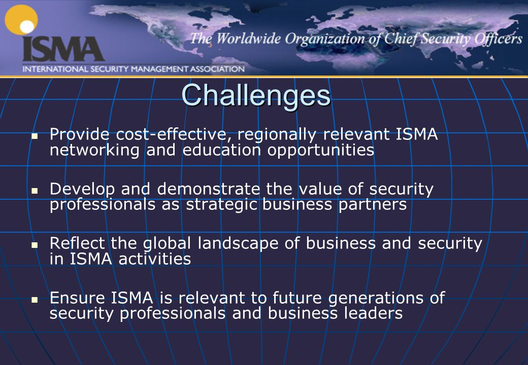 Challenges Provide cost-effective, regionally relevant ISMA networking and education opportunities Develop and demonstrate the value of security professionals as strategic business partners Reflect the global landscape of business and security in ISMA activities Ensure ISMA is relevant to future generations of security professionals and business leaders