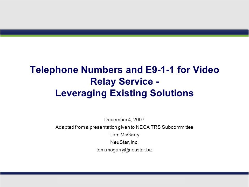 Telephone Numbers and E9-1-1 for Video Relay Service - Leveraging Existing Solutions December 4, 2007 Adapted from a presentation given to NECA TRS Subcommittee Tom McGarry NeuStar, Inc.