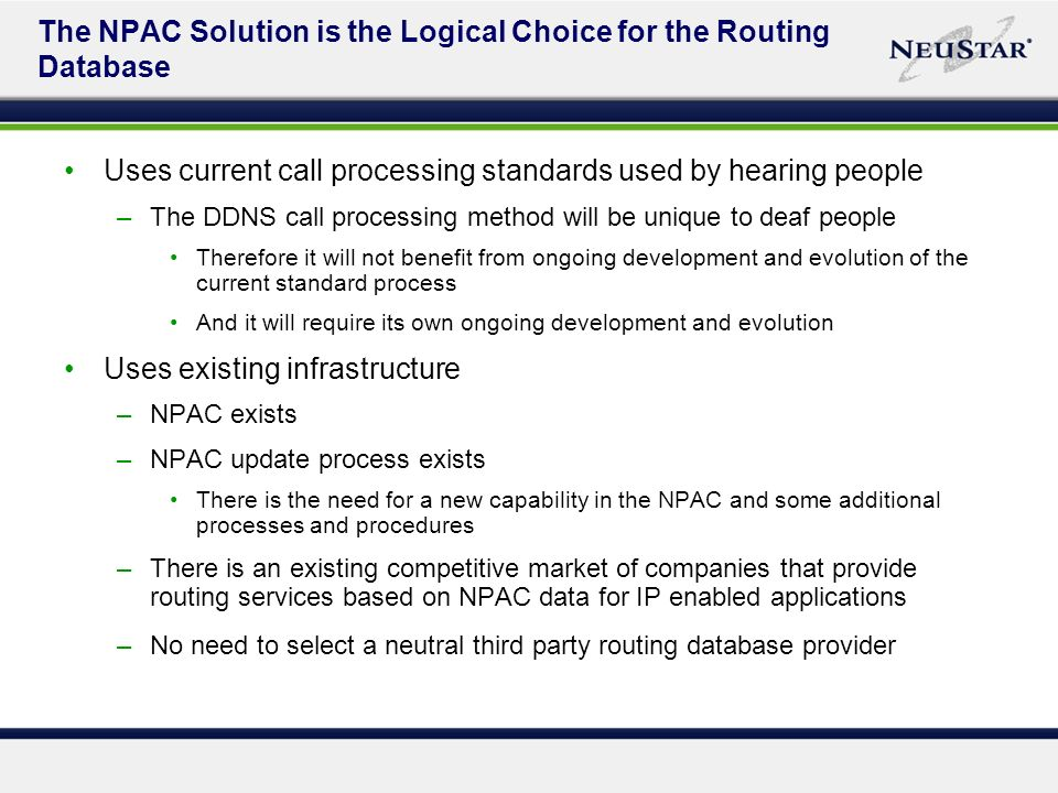 The NPAC Solution is the Logical Choice for the Routing Database Uses current call processing standards used by hearing people –The DDNS call processing method will be unique to deaf people Therefore it will not benefit from ongoing development and evolution of the current standard process And it will require its own ongoing development and evolution Uses existing infrastructure –NPAC exists –NPAC update process exists There is the need for a new capability in the NPAC and some additional processes and procedures –There is an existing competitive market of companies that provide routing services based on NPAC data for IP enabled applications –No need to select a neutral third party routing database provider