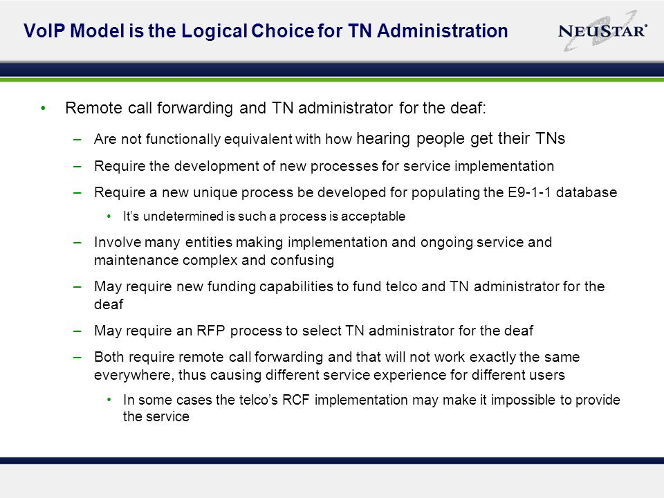 VoIP Model is the Logical Choice for TN Administration Remote call forwarding and TN administrator for the deaf: –Are not functionally equivalent with how hearing people get their TNs –Require the development of new processes for service implementation –Require a new unique process be developed for populating the E9-1-1 database Its undetermined is such a process is acceptable –Involve many entities making implementation and ongoing service and maintenance complex and confusing –May require new funding capabilities to fund telco and TN administrator for the deaf –May require an RFP process to select TN administrator for the deaf –Both require remote call forwarding and that will not work exactly the same everywhere, thus causing different service experience for different users In some cases the telcos RCF implementation may make it impossible to provide the service