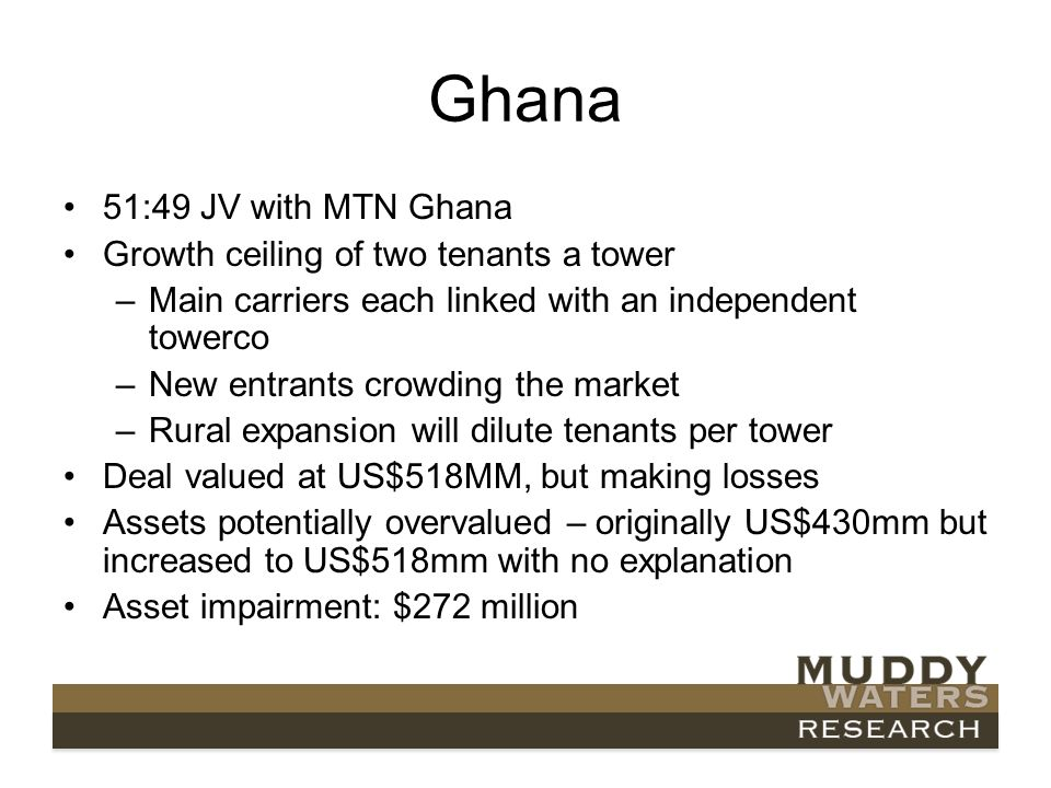 Ghana 51:49 JV with MTN Ghana Growth ceiling of two tenants a tower –Main carriers each linked with an independent towerco –New entrants crowding the market –Rural expansion will dilute tenants per tower Deal valued at US$518MM, but making losses Assets potentially overvalued – originally US$430mm but increased to US$518mm with no explanation Asset impairment: $272 million