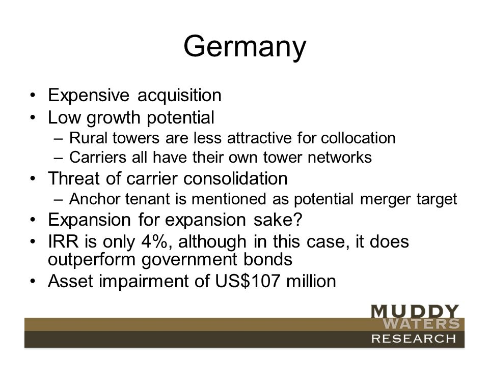 Germany Expensive acquisition Low growth potential –Rural towers are less attractive for collocation –Carriers all have their own tower networks Threat of carrier consolidation –Anchor tenant is mentioned as potential merger target Expansion for expansion sake.