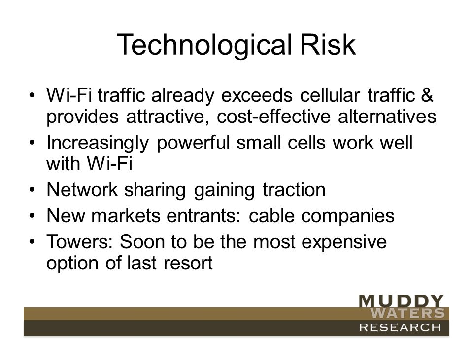 Technological Risk Wi-Fi traffic already exceeds cellular traffic & provides attractive, cost-effective alternatives Increasingly powerful small cells work well with Wi-Fi Network sharing gaining traction New markets entrants: cable companies Towers: Soon to be the most expensive option of last resort