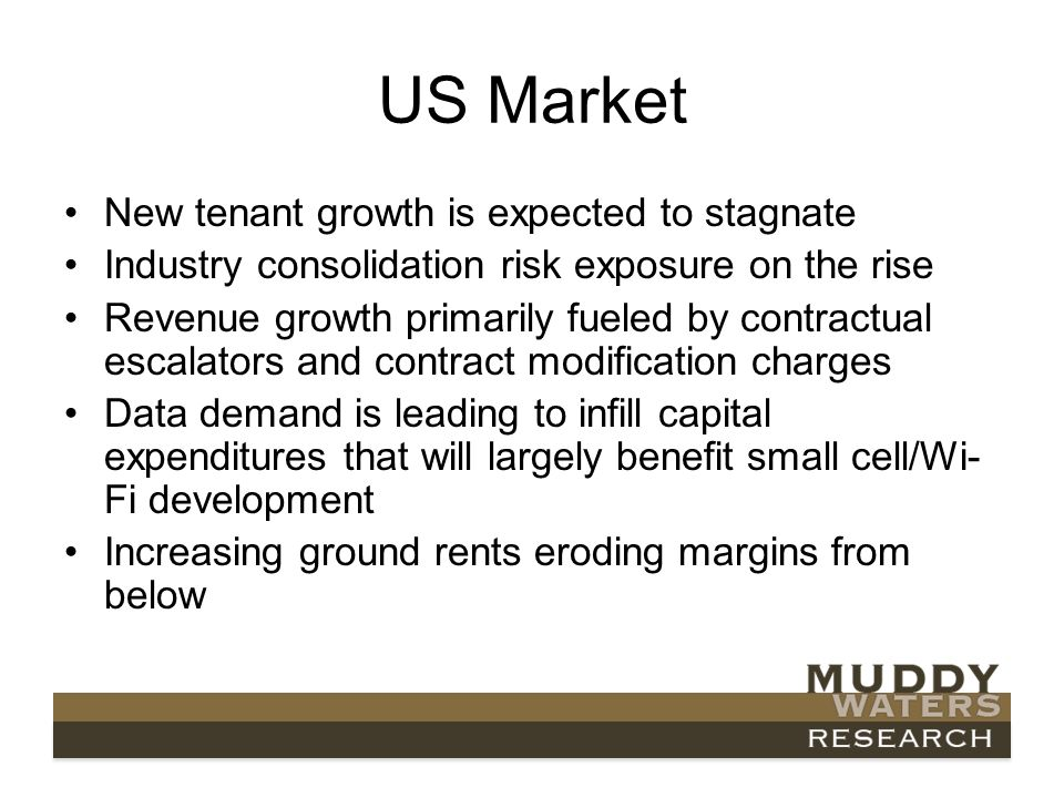 US Market New tenant growth is expected to stagnate Industry consolidation risk exposure on the rise Revenue growth primarily fueled by contractual escalators and contract modification charges Data demand is leading to infill capital expenditures that will largely benefit small cell/Wi- Fi development Increasing ground rents eroding margins from below
