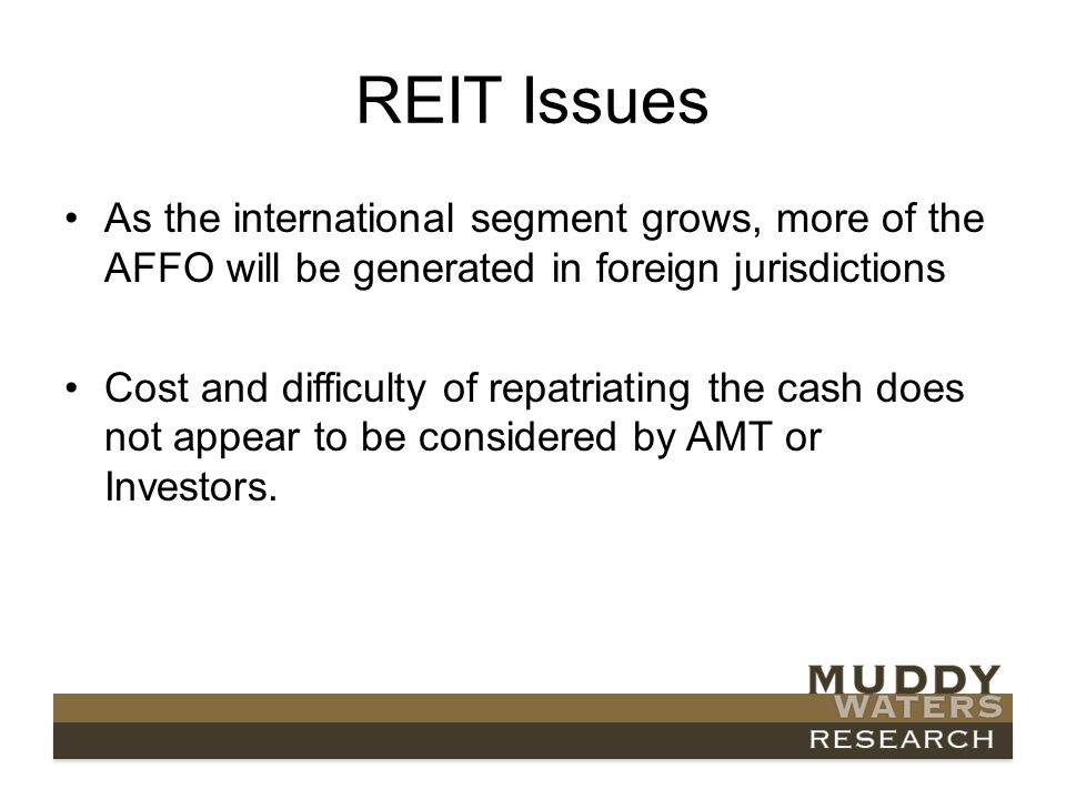 REIT Issues As the international segment grows, more of the AFFO will be generated in foreign jurisdictions Cost and difficulty of repatriating the cash does not appear to be considered by AMT or Investors.