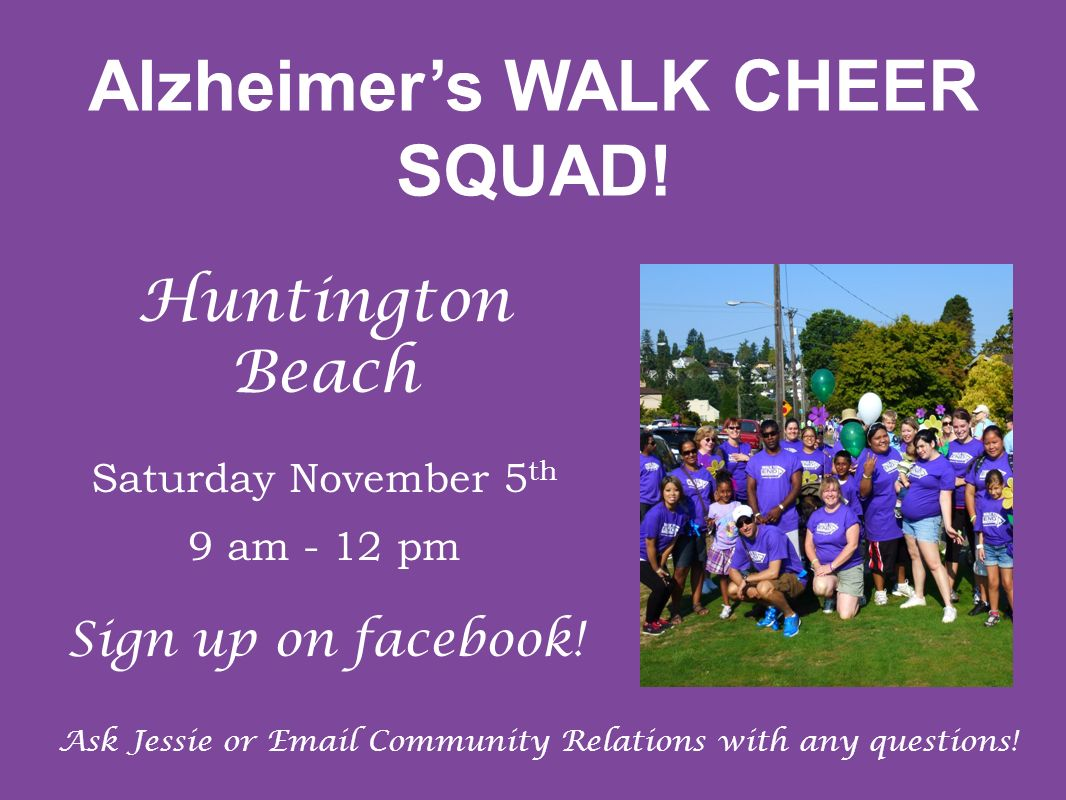 Alzheimers WALK CHEER SQUAD! Huntington Beach Saturday November 5 th 9 am - 12 pm Sign up on facebook! Ask Jessie or Email Community Relations with an
