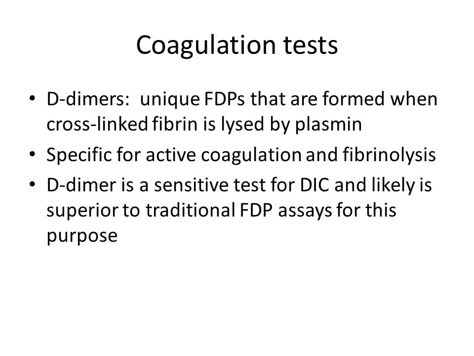 Coagulation tests D-dimers: unique FDPs that are formed when cross-linked fibrin is lysed by plasmin Specific for active coagulation and fibrinolysis