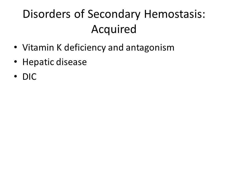 Disorders of Secondary Hemostasis: Acquired Vitamin K deficiency and antagonism Hepatic disease DIC