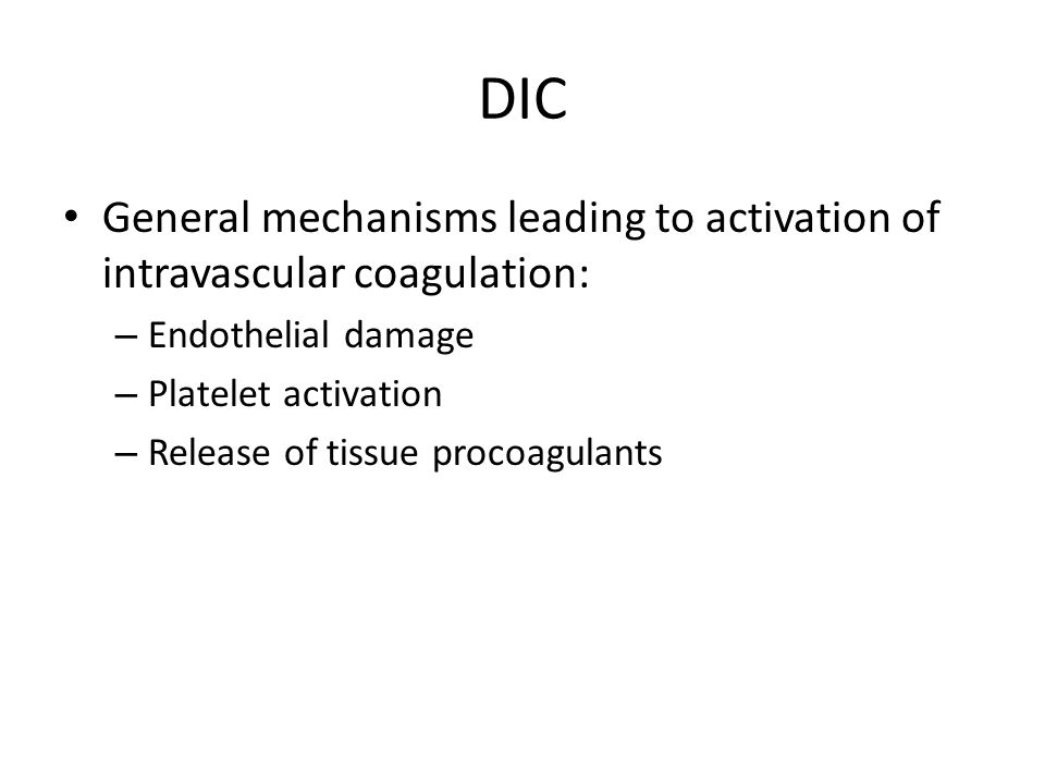 DIC General mechanisms leading to activation of intravascular coagulation: – Endothelial damage – Platelet activation – Release of tissue procoagulant