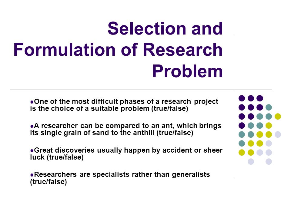Selection and Formulation of Research Problem One of the most difficult phases of a research project is the choice of a suitable problem (true/false)
