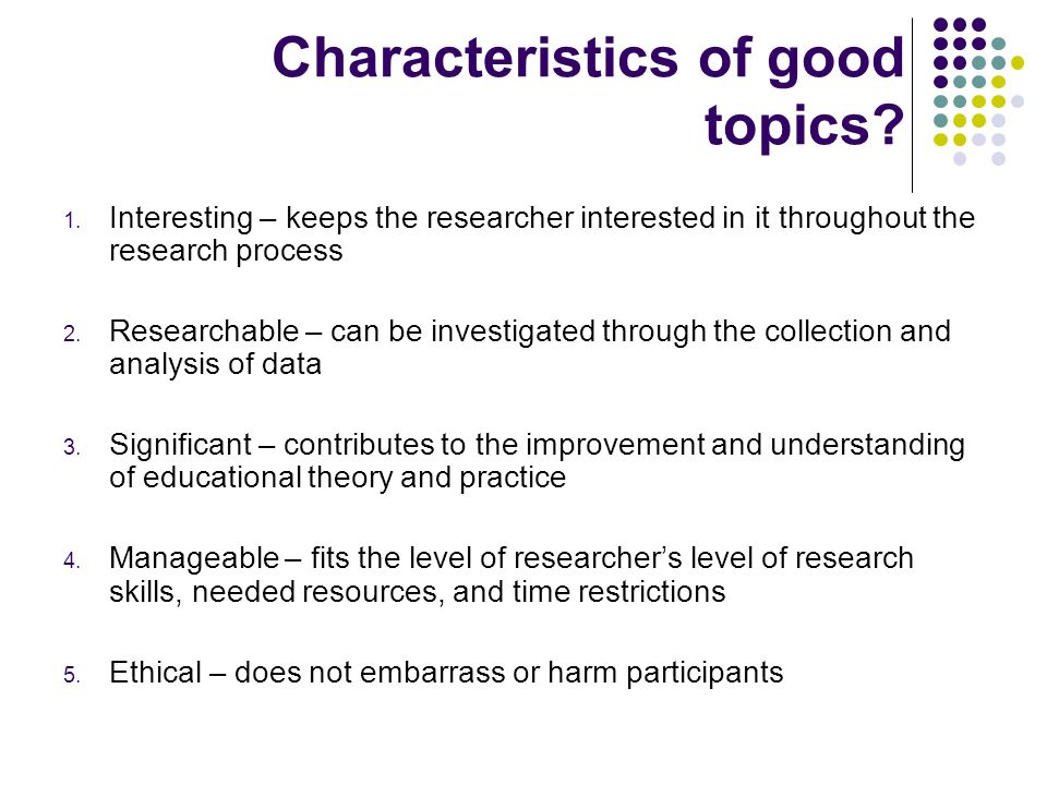 Characteristics of good topics? 1. Interesting – keeps the researcher interested in it throughout the research process 2. Researchable – can be invest