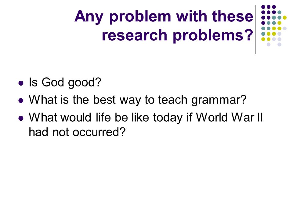 Any problem with these research problems? Is God good? What is the best way to teach grammar? What would life be like today if World War II had not oc