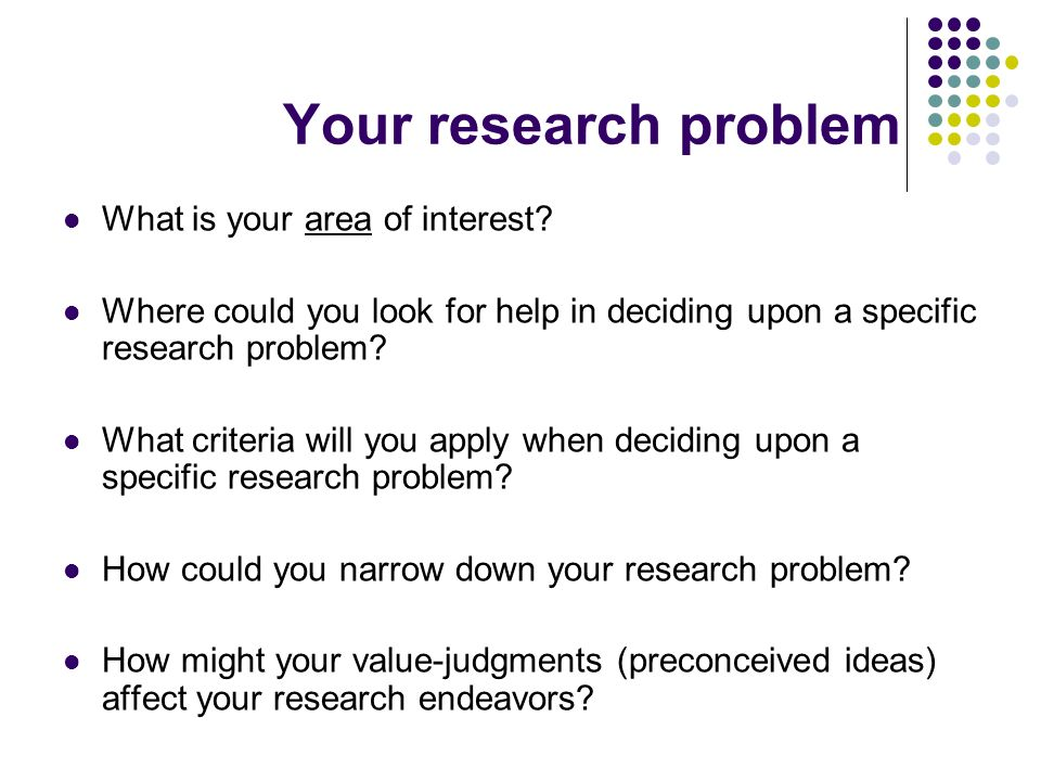 Your research problem What is your area of interest? Where could you look for help in deciding upon a specific research problem? What criteria will yo