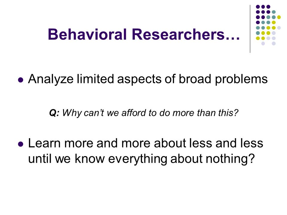 Behavioral Researchers… Analyze limited aspects of broad problems Q: Why cant we afford to do more than this? Learn more and more about less and less