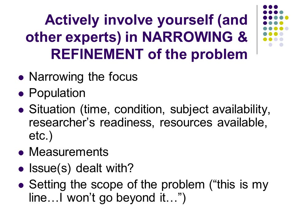 Actively involve yourself (and other experts) in NARROWING & REFINEMENT of the problem Narrowing the focus Population Situation (time, condition, subj