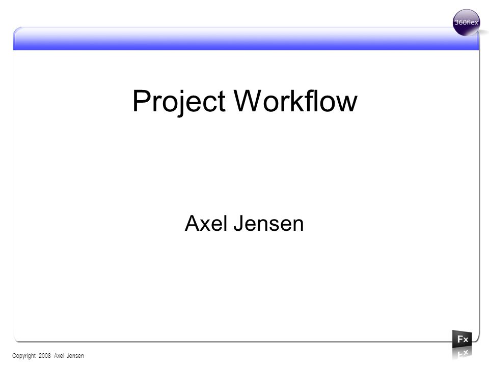 Project Workflow Axel Jensen Copyright 2008 Axel Jensen