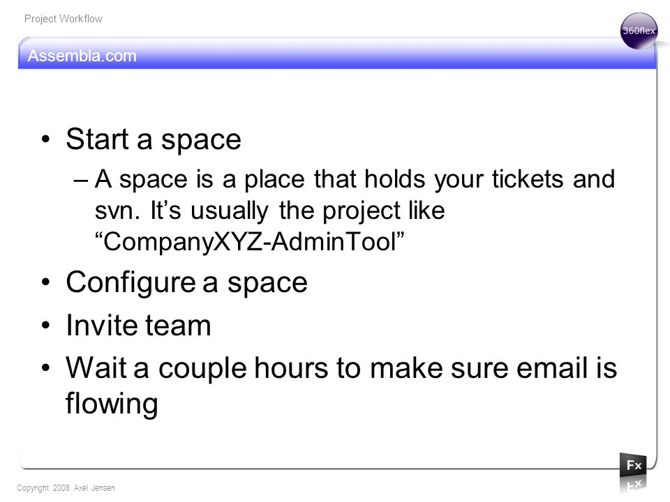 Assembla.com Copyright 2008 Axel Jensen Project Workflow Start a space –A space is a place that holds your tickets and svn. Its usually the project li