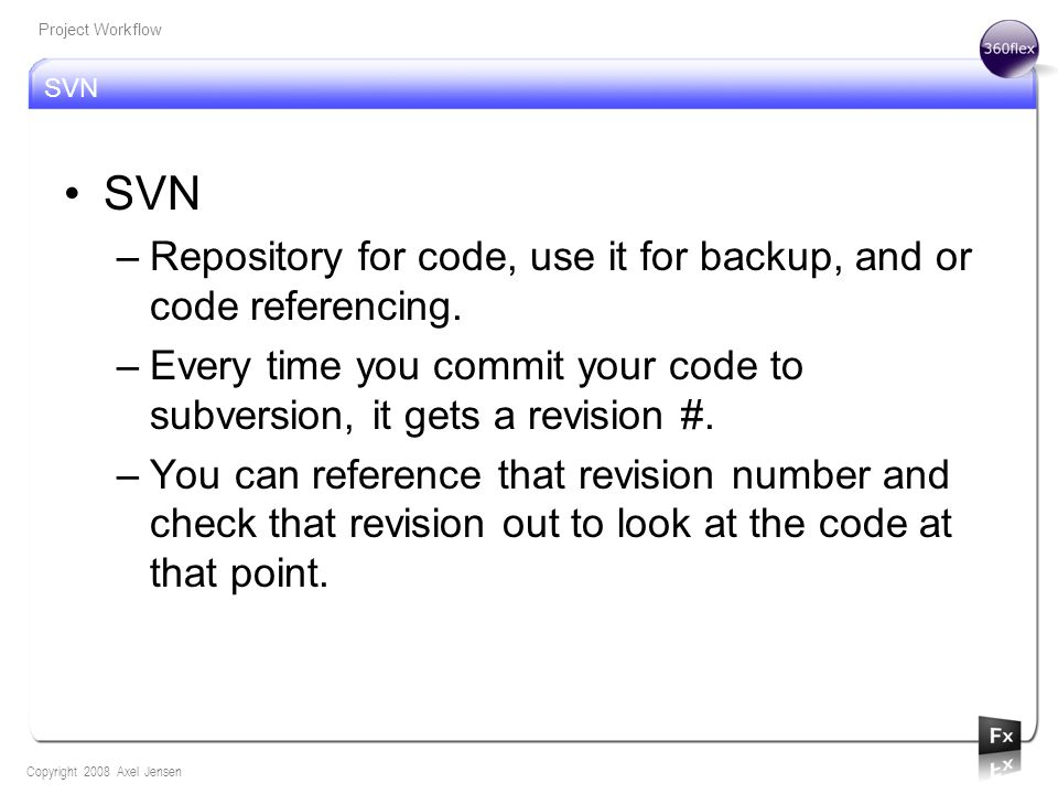 SVN Copyright 2008 Axel Jensen Project Workflow SVN –Repository for code, use it for backup, and or code referencing.