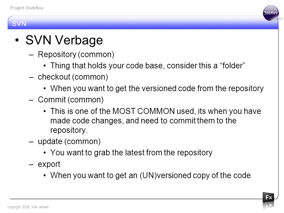 SVN Copyright 2008 Axel Jensen Project Workflow SVN Verbage –Repository (common) Thing that holds your code base, consider this a folder –checkout (common) When you want to get the versioned code from the repository –Commit (common) This is one of the MOST COMMON used, its when you have made code changes, and need to commit them to the repository.