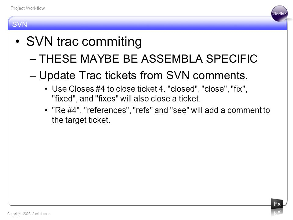 SVN Copyright 2008 Axel Jensen Project Workflow SVN trac commiting –THESE MAYBE BE ASSEMBLA SPECIFIC –Update Trac tickets from SVN comments. Use Close