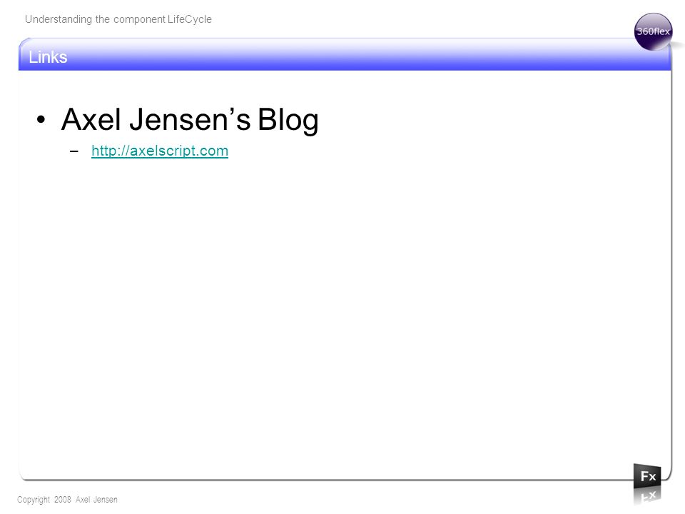 Axel Jensens Blog –http://axelscript.comhttp://axelscript.com Links Understanding the component LifeCycle Copyright 2008 Axel Jensen