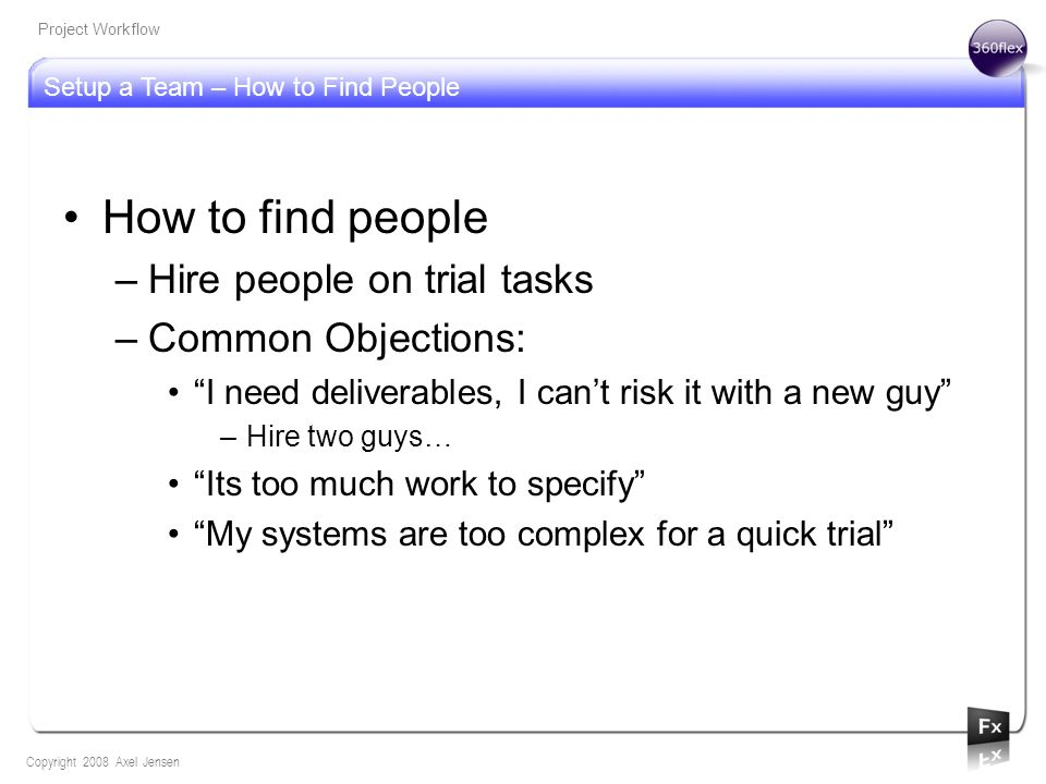 Setup a Team – How to Find People Copyright 2008 Axel Jensen Project Workflow How to find people –Hire people on trial tasks –Common Objections: I need deliverables, I cant risk it with a new guy –Hire two guys… Its too much work to specify My systems are too complex for a quick trial