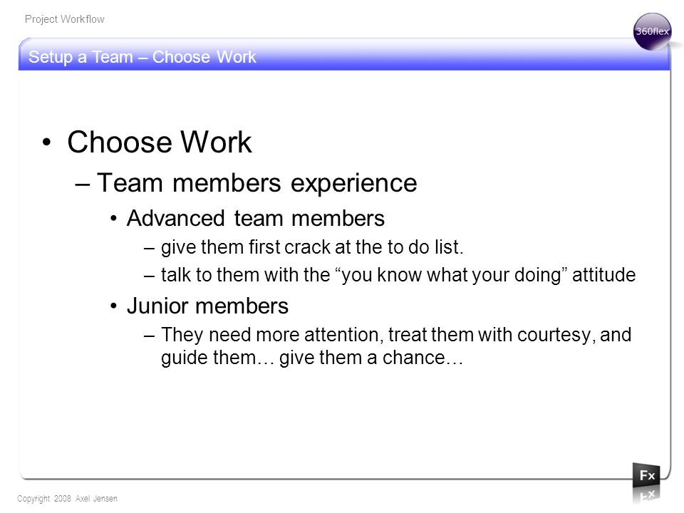 Setup a Team – Choose Work Copyright 2008 Axel Jensen Project Workflow Choose Work –Team members experience Advanced team members –give them first cra