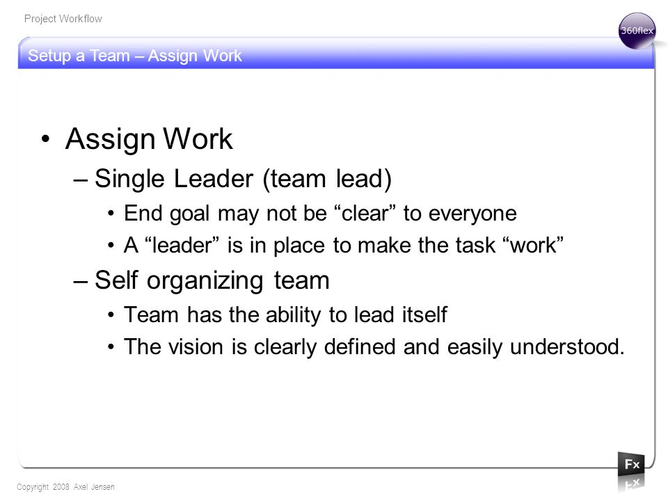 Setup a Team – Assign Work Copyright 2008 Axel Jensen Project Workflow Assign Work –Single Leader (team lead) End goal may not be clear to everyone A