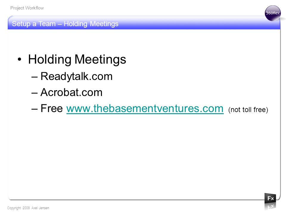 Setup a Team – Holding Meetings Copyright 2008 Axel Jensen Project Workflow Holding Meetings –Readytalk.com –Acrobat.com –Free www.thebasementventures