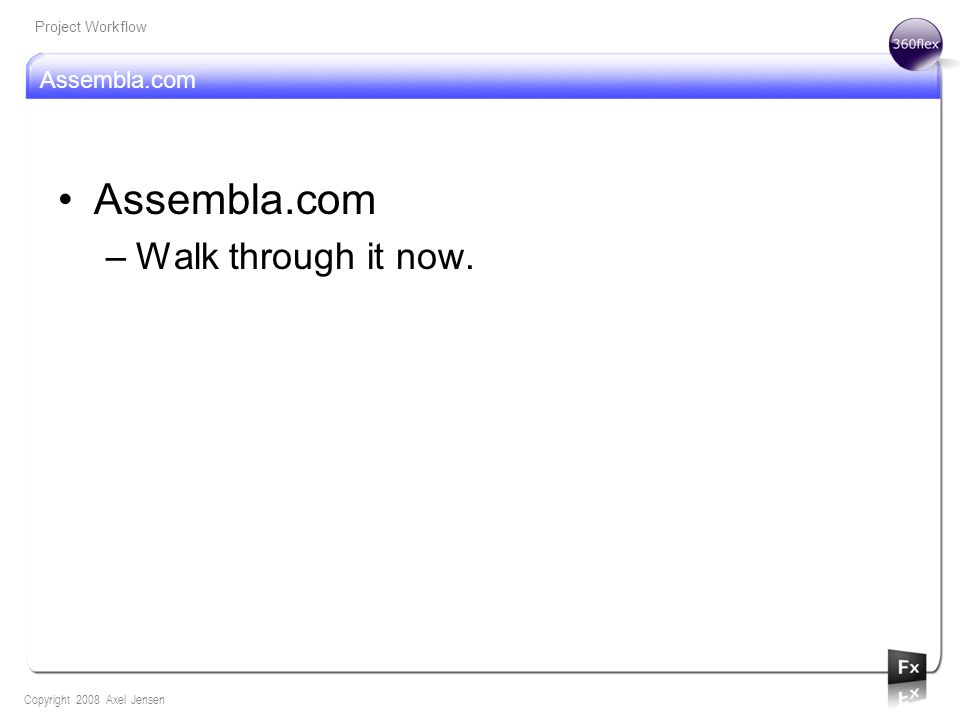 Assembla.com Copyright 2008 Axel Jensen Project Workflow Assembla.com –Walk through it now.