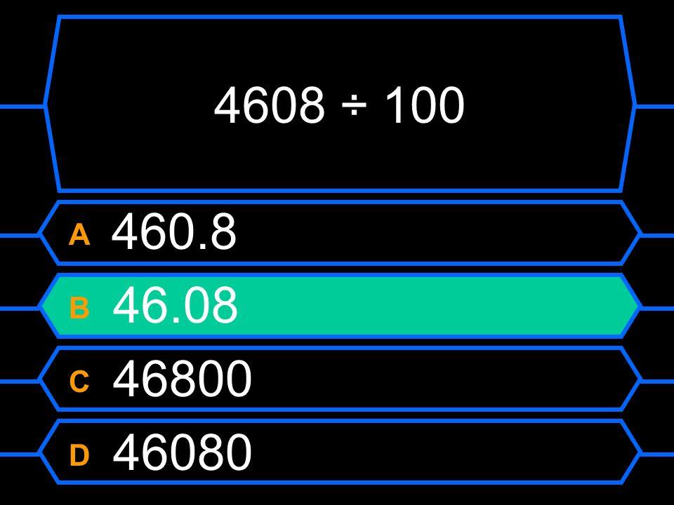 4608 ÷ 100 A 460.8 B 46.08 C 46800 D 46080