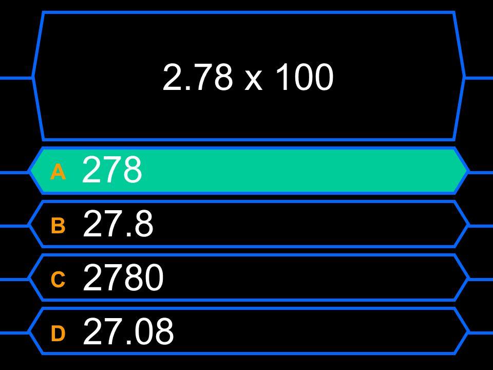 2.78 x 100 A 278 B 27.8 C 2780 D 27.08