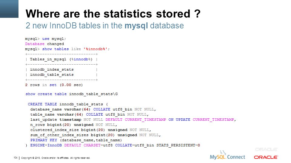 Copyright © 2013, Oracle and/or its affiliates. All rights reserved. 104 Where are the statistics stored ? 2 new InnoDB tables in the mysql database