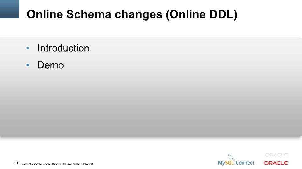 Copyright © 2013, Oracle and/or its affiliates. All rights reserved. 119 Online Schema changes (Online DDL) Introduction Demo