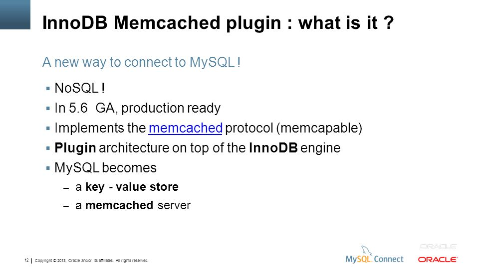 Copyright © 2013, Oracle and/or its affiliates. All rights reserved. 12 InnoDB Memcached plugin : what is it ? NoSQL ! In 5.6 GA, production ready Imp