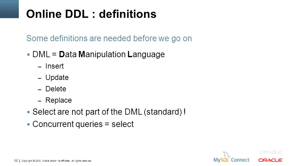 Copyright © 2013, Oracle and/or its affiliates. All rights reserved. 122 Online DDL : definitions DML = Data Manipulation Language – Insert – Update –