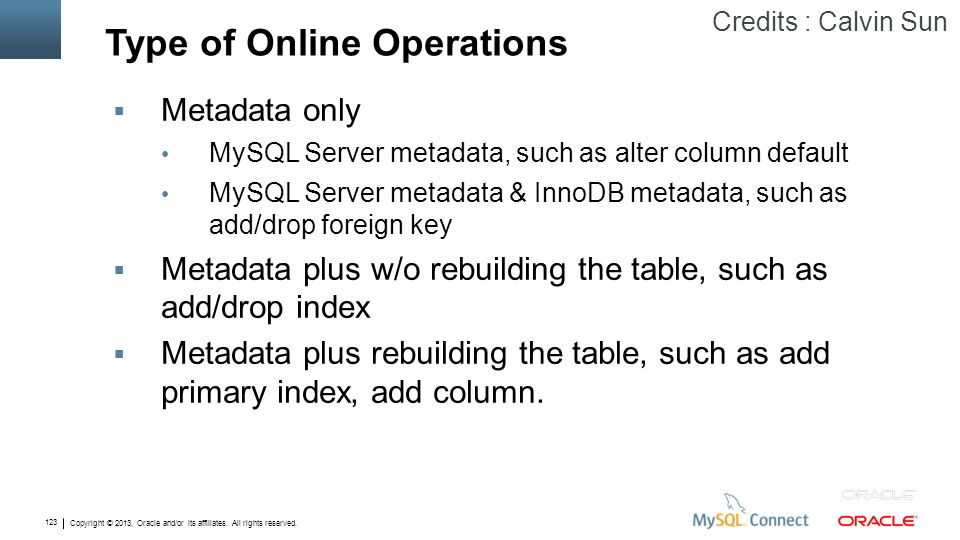 Copyright © 2013, Oracle and/or its affiliates. All rights reserved. 123 Type of Online Operations Metadata only MySQL Server metadata, such as alter