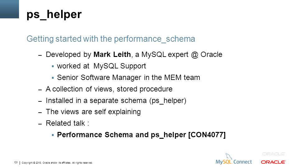 Copyright © 2013, Oracle and/or its affiliates. All rights reserved. 131 ps_helper – Developed by Mark Leith, a MySQL expert @ Oracle worked at MySQL
