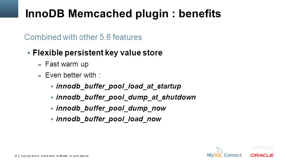 Copyright © 2013, Oracle and/or its affiliates. All rights reserved. 23 InnoDB Memcached plugin : benefits Flexible persistent key value store – Fast