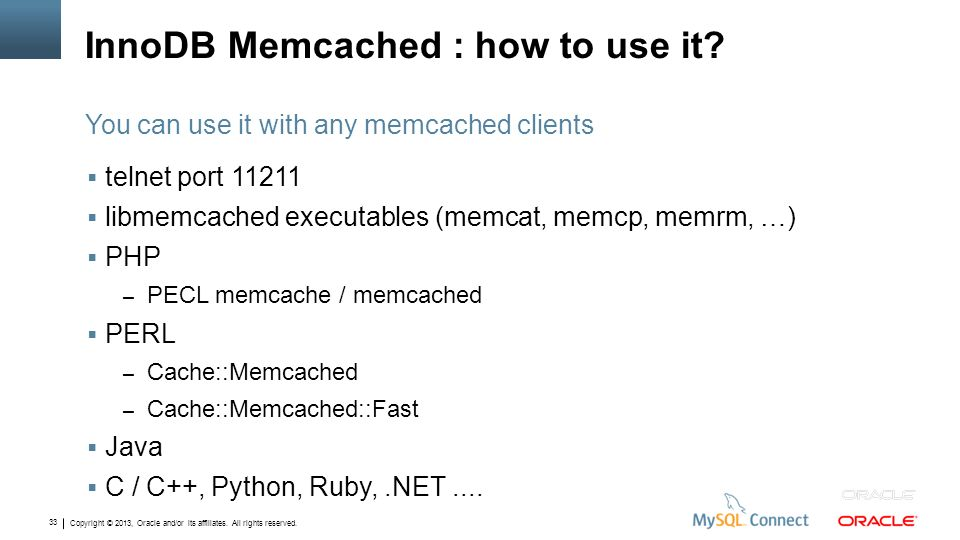 Copyright © 2013, Oracle and/or its affiliates. All rights reserved. 33 InnoDB Memcached : how to use it? telnet port 11211 libmemcached executables (