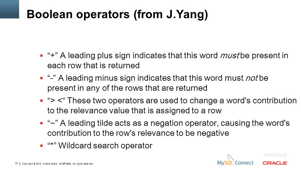 Copyright © 2013, Oracle and/or its affiliates. All rights reserved. 51 Boolean operators (from J.Yang) + A leading plus sign indicates that this word