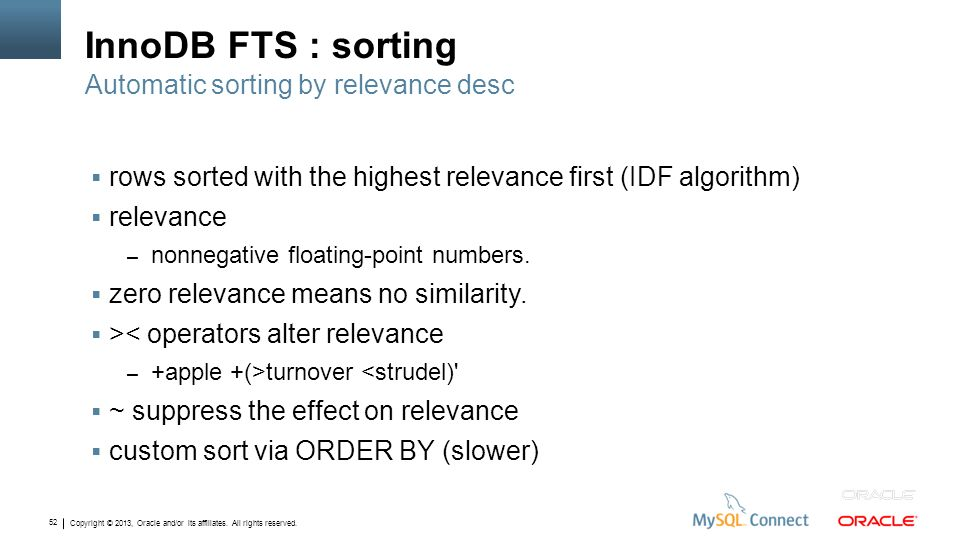 Copyright © 2013, Oracle and/or its affiliates. All rights reserved. 52 InnoDB FTS : sorting rows sorted with the highest relevance first (IDF algorit