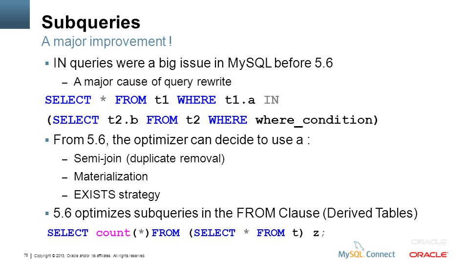 Copyright © 2013, Oracle and/or its affiliates. All rights reserved. 76 Subqueries IN queries were a big issue in MySQL before 5.6 – A major cause of