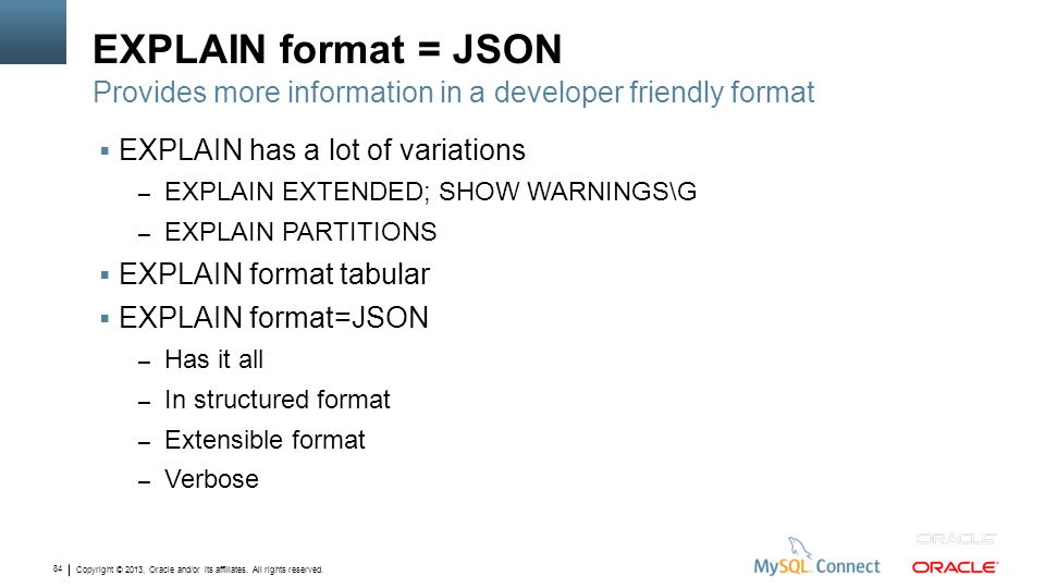 Copyright © 2013, Oracle and/or its affiliates. All rights reserved. 84 EXPLAIN format = JSON EXPLAIN has a lot of variations – EXPLAIN EXTENDED; SHOW