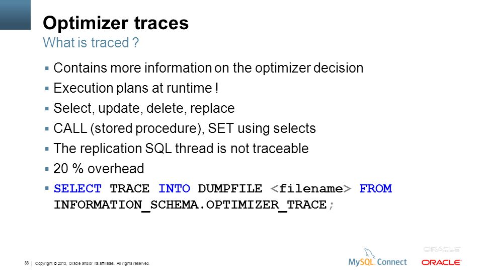 Copyright © 2013, Oracle and/or its affiliates. All rights reserved. 88 Optimizer traces Contains more information on the optimizer decision Execution