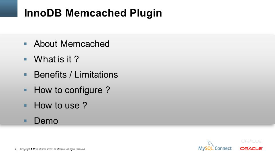 Copyright © 2013, Oracle and/or its affiliates. All rights reserved. 9 InnoDB Memcached Plugin About Memcached What is it ? Benefits / Limitations How